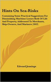 Hints on Sea-Risks: Containing Some Practical Suggestions for Diminishing Maritime Losses Both of Life and Property, Addressed to Merchant - Edward Jennings