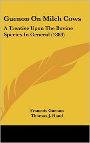 Guenon on Milch Cows: A Treatise Upon the Bovine Species in General (1883) - Francois Guenon, Thomas J. Hand (Translator)