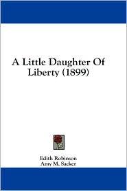 A Little Daughter of Liberty (1899) - Edith Robinson, Amy M. Sacker (Illustrator)