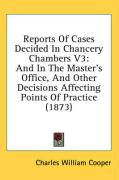 Reports of Cases Decided in Chancery Chambers V3: And in the Master's Office, and Other Decisions Affecting Points of Practice (1873)