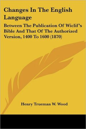 Changes in the English Language: Between the Publication of Wiclif's Bible and That of the Authorized Version, 1400 to 1600 (1870)
