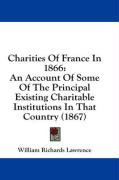 Charities of France in 1866: An Account of Some of the Principal Existing Charitable Institutions in That Country (1867)