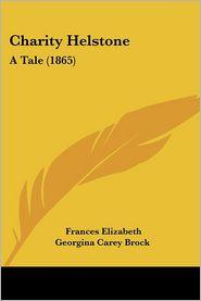 Charity Helstone: A Tale (1865) - Frances Elizabeth Georgina Carey Brock