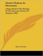 Charles Hudson, in Memoriam: A Paper Read at the Meeting of the Worcester Society of Antiquity (1881) - Henry M. Smith