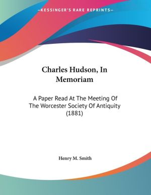 Charles Hudson, in Memoriam: A Paper Read at the Meeting of the Worcester Society of Antiquity (1881)