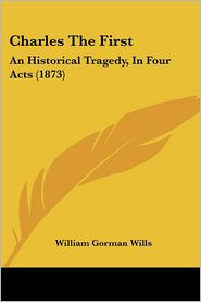 Charles the First: An Historical Tragedy, in Four Acts (1873) - William Gorman Wills