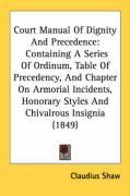 Court Manual of Dignity and Precedence: Containing a Series of Ordinum, Table of Precedency, and Chapter on Armorial Incidents, Honorary Styles and Ch
