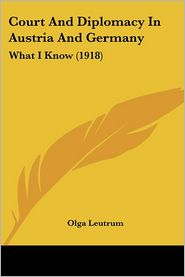 Court and Diplomacy in Austria and Germany: What I Know (1918) - Olga Leutrum