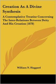 Creation as a Divine Synthesis: A Contemplative Treatise Concerning the Inter-Relations Between Deity and His Creation (1878) - William N. Haggard