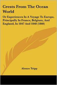 Crests from the Ocean World: Or Experiences in a Voyage to Europe, Principally in France, Belgium, and England, in 1847 and 1848 (1860) - Alonzo Tripp