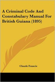 A Criminal Code and Constabulary Manual for British Guiana (1895) - Claude Francis