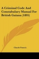 Criminal Code and Constabulary Manual for British Guiana (1895) - Claude Francis