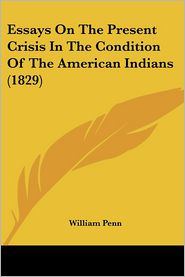Essays on the Present Crisis in the Condition of the American Indians (1829) - William Penn