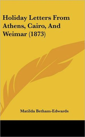 Holiday Letters from Athens, Cairo, and Weimar (1873) - Matilda Betham-Edwards