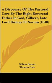 A Discourse of the Pastoral Care by the Right Reverend Father in God, Gilbert, Late Lord Bishop of Sarum (1840) - Gilbert Burnet, Foreword by Thomas Dale