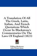 A Translation of All the Greek, Latin, Italian, and French Quotations Which Occur in Blackstone's Commentaries on the Laws of England (1823)