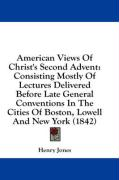 American Views of Christ's Second Advent: Consisting Mostly of Lectures Delivered Before Late General Conventions in the Cities of Boston, Lowell and