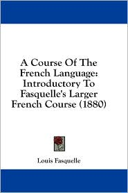 A Course of the French Language: Introductory to Fasquelle's Larger French Course (1880) - Louis Fasquelle