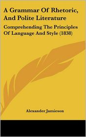 A Grammar of Rhetoric, and Polite Literature: Comprehending the Principles of Language and Style (1838) - Alexander Jamieson