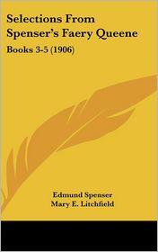 Selections from Spenser's Faery Queene: Books 3-5 (1906) - Edmund Spenser, Mary E. Litchfield (Editor)