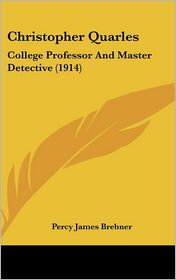 Christopher Quarles: College Professor and Master Detective (1914) - Percy James Brebner