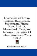 Dramatists of Today: Rostand, Hauptmann, Sudermann, Pinero, Shaw, Phillips, Maeterlinck, Being an Informal Discussion of Their Significant