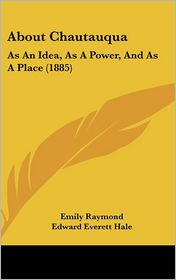 About Chautauqua: As an Idea, as a Power, and as a Place (1885) - Emily Raymond, Edward Everett Hale (Introduction)