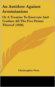An Antidote Against Arminianism: Or a Treatise to Enervate and Confute All the Five Points Thereof (1836) - Christopher Ness