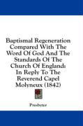 Baptismal Regeneration Compared with the Word of God and the Standards of the Church of England: In Reply to the Reverend Capel Molyneux (1842)