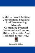 F. M. C., French Military Conversation, Speaking and Pronouncing Manual: Containing Practical Conversational Lessons, Military, Scientific and Technic