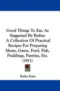 Good Things to Eat, as Suggested by Rufus: A Collection of Practical Recipes for Preparing Meats, Game, Fowl, Fish, Puddings, Pastries, Etc. (1911)