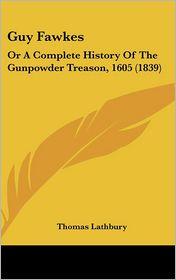 Guy Fawkes: Or a Complete History of the Gunpowder Treason, 1605 (1839) - Thomas Lathbury