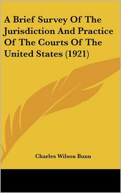 A Brief Survey of the Jurisdiction and Practice of the Courts of the United States (1921) - Charles Wilson Bunn