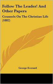 Follow the Leader! and Other Papers: Counsels on the Christian Life (1882) - George Everard