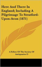 Here and There in England; Including a Pilgrimage to Stratford-Upon-Avon (1871) - A. Fellow of the Society of Antiquaries
