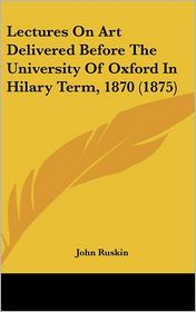 Lectures On Art Delivered Before The University Of Oxford In Hilary Term, 1870 (1875) - John Ruskin