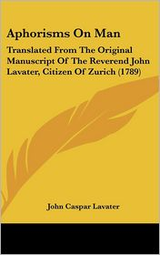 Aphorisms on Man: Translated from the Original Manuscript of the Reverend John Lavater, Citizen of Zurich (1789) - John Caspar Lavater