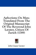 Aphorisms on Man: Translated from the Original Manuscript of the Reverend John Lavater, Citizen of Zurich (1789)