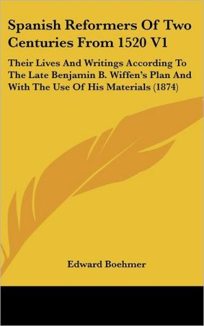 Spanish Reformers of Two Centuries from 1520 V1: Their Lives and Writings According to the Late Benjamin B. Wiffen's Plan and with the Use of His Mate