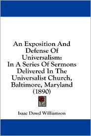 An Exposition and Defense of Universalism: In a Series of Sermons Delivered in the Universalist Church, Baltimore, Maryland (1890) - Isaac Dowd Williamson