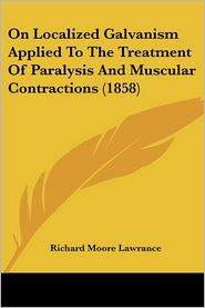 On Localized Galvanism Applied To The Treatment Of Paralysis And Muscular Contractions (1858) - Richard Moore Lawrance