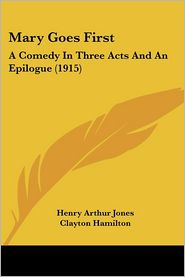 Mary Goes First: A Comedy in Three Acts and an Epilogue (1915) - Henry Arthur Jones, Clayton Hamilton (Introduction)