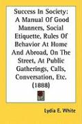 Success in Society: A Manual of Good Manners, Social Etiquette, Rules of Behavior at Home and Abroad, on the Street, at Public Gatherings,