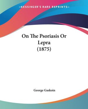 On the Psoriasis or Lepra (1875) - George Gaskoin