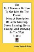 The Beef Bonanza or How to Get Rich on the Plains: Being a Description of Cattle Growing, Sheep Farming, Horse Raising, and Dairying in the West (1881