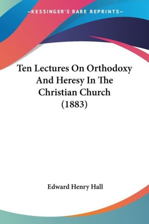 Ten Lectures on Orthodoxy and Heresy in the Christian Church (1883) - Edward Henry Hall