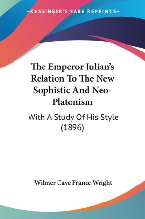 The Emperor Julian's Relation to the New Sophistic and Neo-Platonism: With a Study of His Style (1896) - Wilmer Cave France Wright