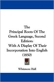 The Principal Roots of the Greek Language, Second Edition: With a Display of Their Incorporation Into English (1850) - Whitmore Hall