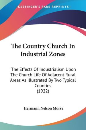 The Country Church in Industrial Zones: The Effects of Industrialism Upon the Church Life of Adjacent Rural Areas as Illustrated by Two Typical Counti