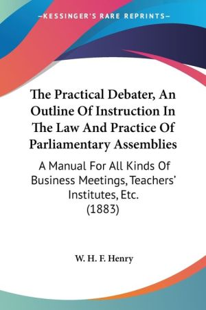 The Practical Debater, an Outline of Instruction in the Law and Practice of Parliamentary Assemblies: A Manual for All Kinds of Business Meetings, Tea